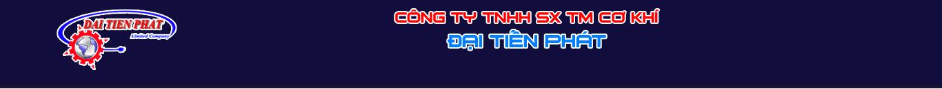 Công Ty TNHH Sản Xuất TM Cơ Khí Đại Tiến Phát